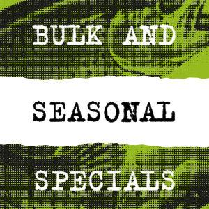 Bulk and Seasonal Specials